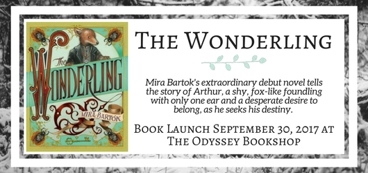 The Wonderling Mira Bartok's extraordinary debut novel tells the story of Arthur, a shy, fox-like foundling with only one ear and a desperate desire to belong, as he seeks his destiny. Book Launch September 30, 2017 at The Odyssey