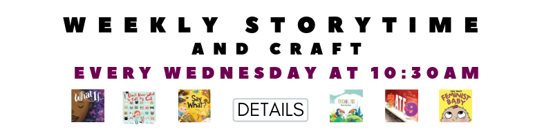 WEEKLY STORYTIME AND CRAFT EVERY WEDNESDAY AT 10:30 AM CLICK HERE FOR DETAILS